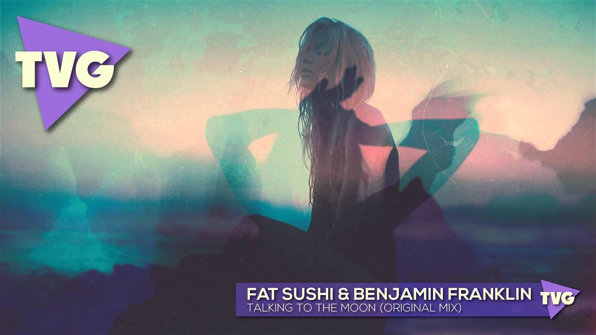 Fat Sushi & Benjamin Franklin - Talking To The Moon (Original Mix)